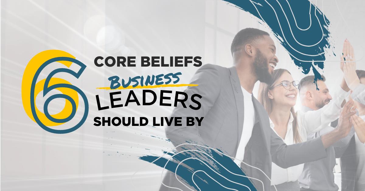 6 Core Beliefs Business Leaders Should Live By