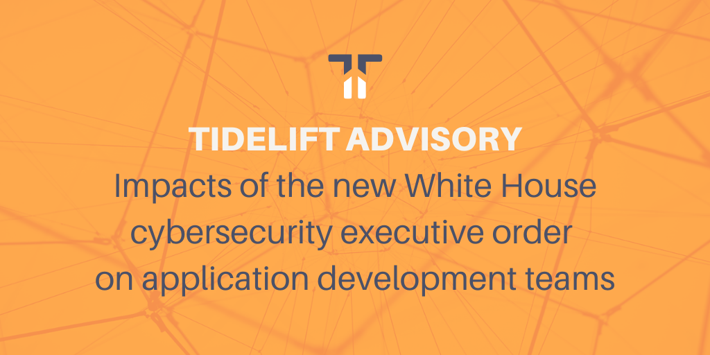 Tidelift advisory: impacts of the new White House cybersecurity executive order on application development teams