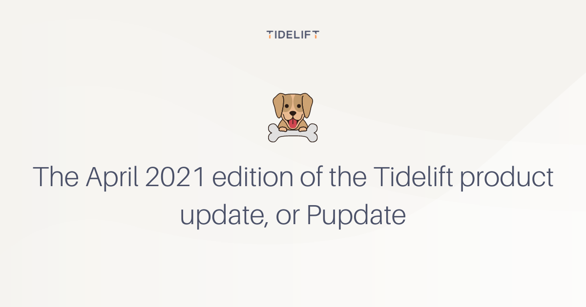 The April 2021 edition of the Tidelift product update, or Pupdate