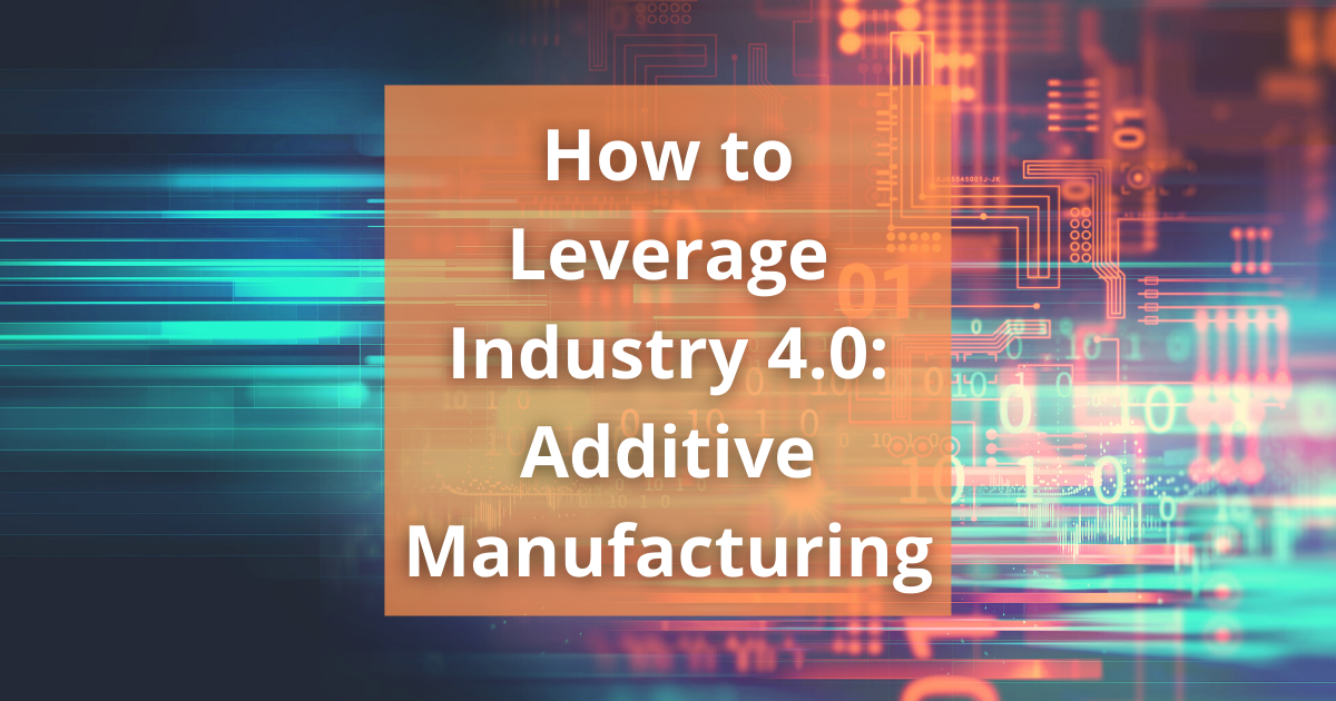 How to Leverage Industry 4.0: Additive Manufacturing