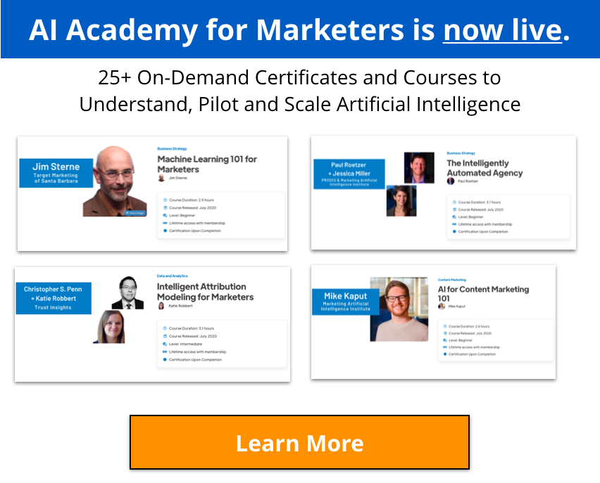 AI Academy for Marketers is now live! 25+ on-demand certificates and courses to understand, pilot and scale artificial intelligence. Learn more: https://www.marketingaiinstitute.com/academy/home